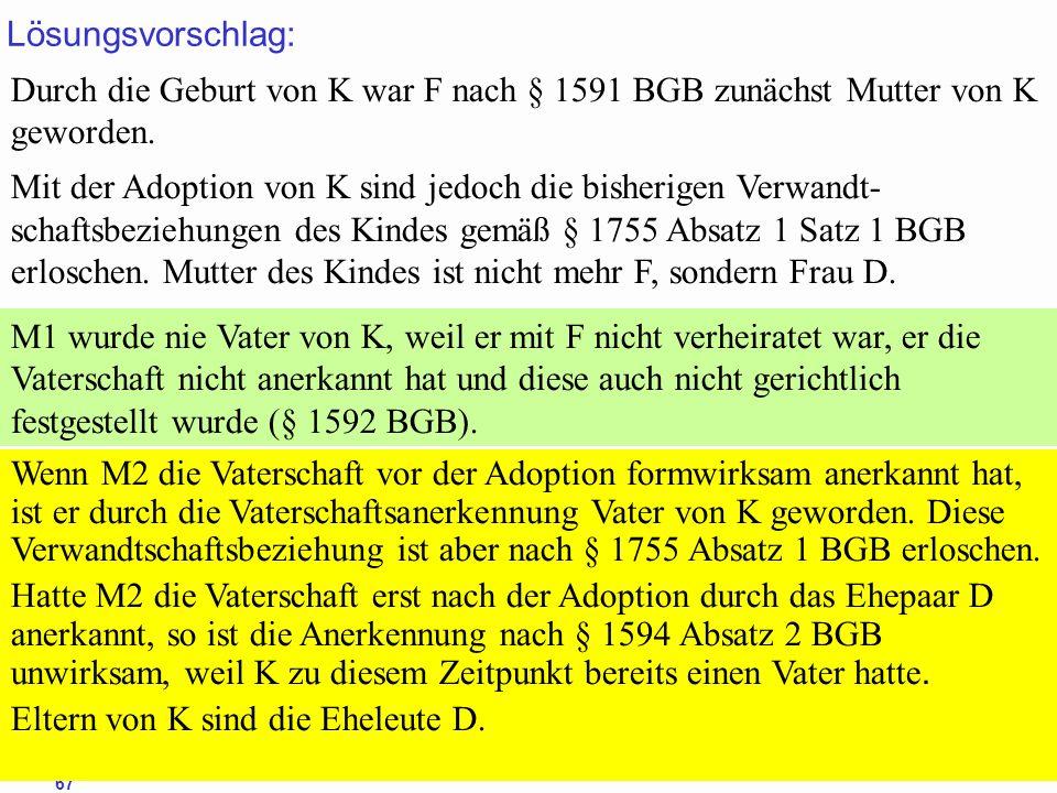 88Prof. Dr. Klaus Schneider-Danwitz BGB SGB_8 FGG ZPOBGBSGB_8FGGZPO 67 Lösungsvorschlag: Durch die Geburt von K war F nach § 1591 BGB zunächst Mutter