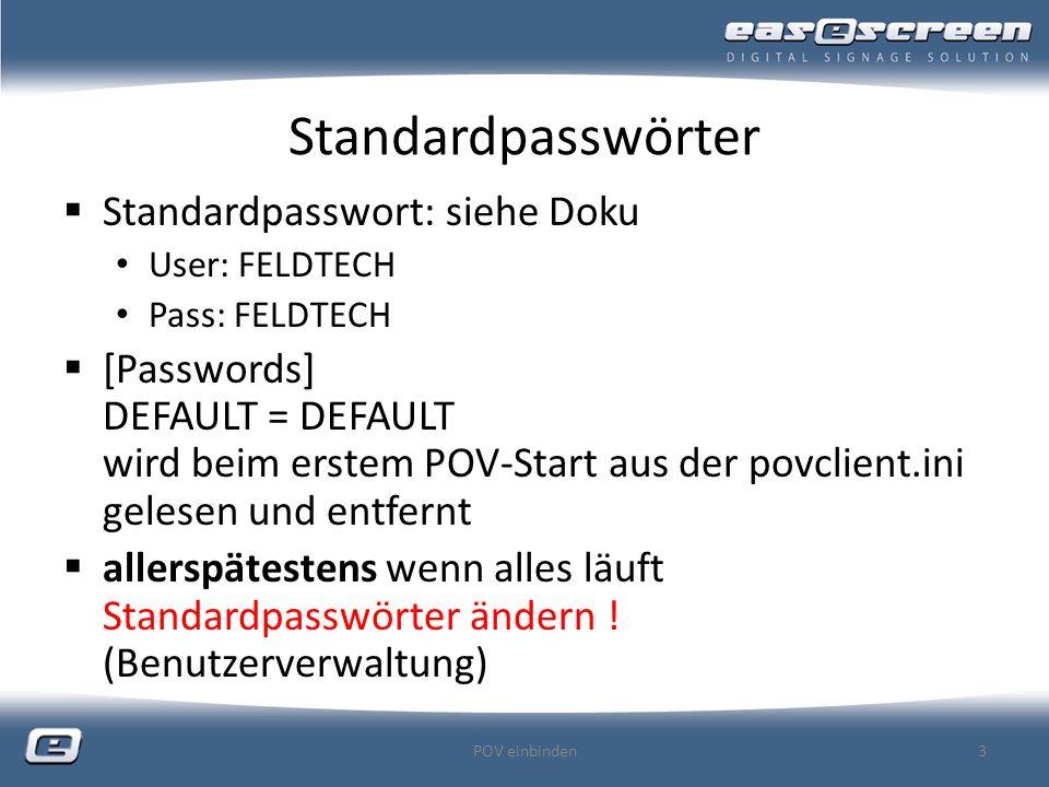 Standardpasswörter Standardpasswort: siehe Doku User: FELDTECH Pass: FELDTECH [Passwords] DEFAULT = DEFAULT wird beim erstem POV-Start aus der povclient.ini gelesen und entfernt allerspätestens wenn alles läuft Standardpasswörter ändern .