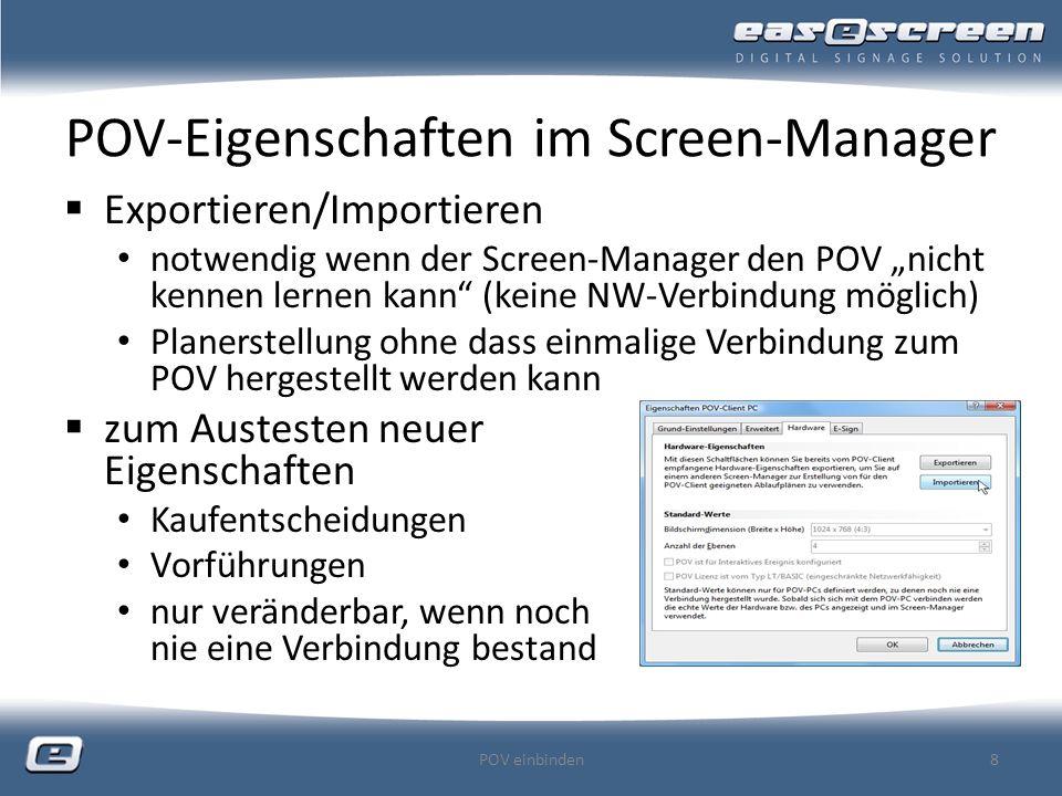 POV-Eigenschaften im Screen-Manager Exportieren/Importieren notwendig wenn der Screen-Manager den POV nicht kennen lernen kann (keine NW-Verbindung möglich) Planerstellung ohne dass einmalige Verbindung zum POV hergestellt werden kann zum Austesten neuer Eigenschaften Kaufentscheidungen Vorführungen nur veränderbar, wenn noch nie eine Verbindung bestand POV einbinden8
