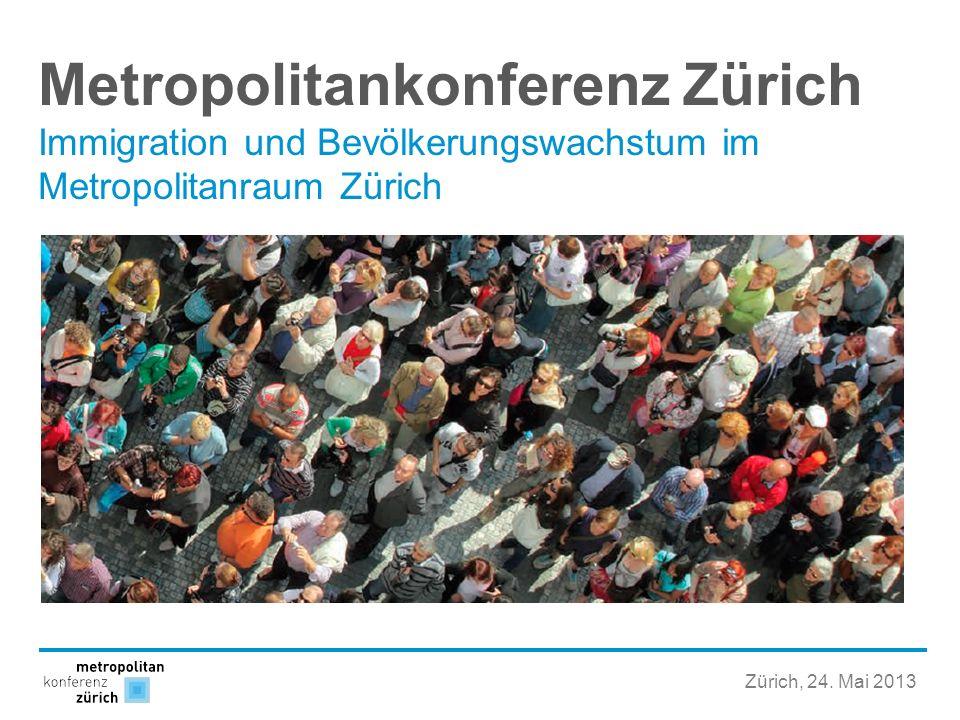 Metropolitankonferenz Zürich Immigration und Bevölkerungswachstum im Metropolitanraum Zürich Zürich, 24. Mai 2013