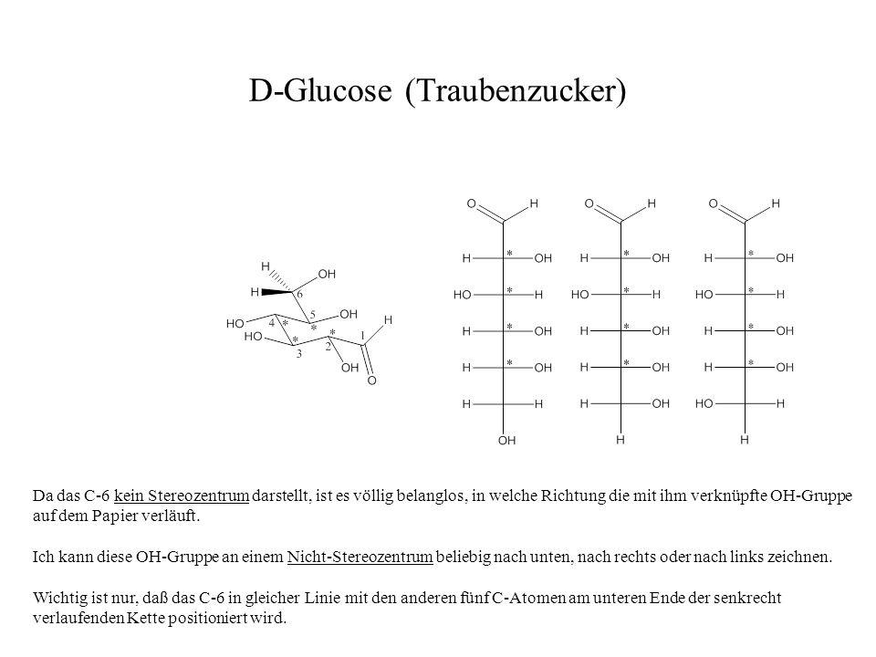 D-Glucose (Traubenzucker) Da das C-6 kein Stereozentrum darstellt, ist es völlig belanglos, in welche Richtung die mit ihm verknüpfte OH-Gruppe auf de