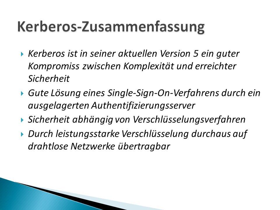 Kerberos ist in seiner aktuellen Version 5 ein guter Kompromiss zwischen Komplexität und erreichter Sicherheit Gute Lösung eines Single-Sign-On-Verfahrens durch ein ausgelagerten Authentifizierungsserver Sicherheit abhängig von Verschlüsselungsverfahren Durch leistungsstarke Verschlüsselung durchaus auf drahtlose Netzwerke übertragbar