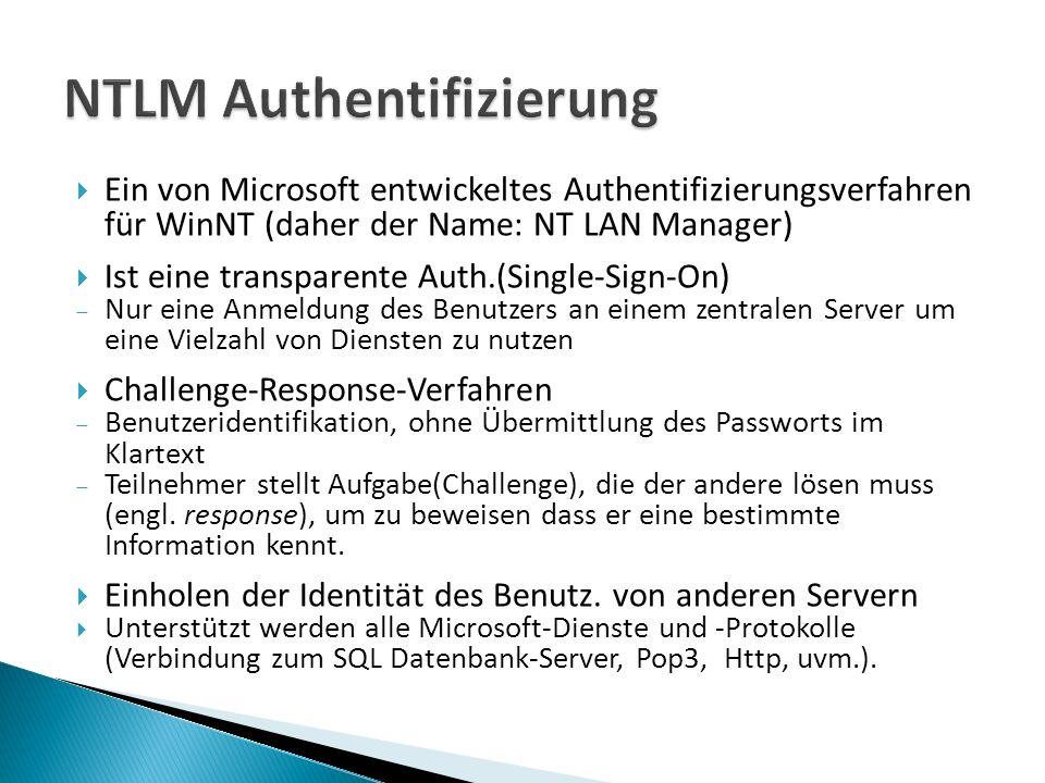 Ein von Microsoft entwickeltes Authentifizierungsverfahren für WinNT (daher der Name: NT LAN Manager) Ist eine transparente Auth.(Single-Sign-On) Nur eine Anmeldung des Benutzers an einem zentralen Server um eine Vielzahl von Diensten zu nutzen Challenge-Response-Verfahren Benutzeridentifikation, ohne Übermittlung des Passworts im Klartext Teilnehmer stellt Aufgabe(Challenge), die der andere lösen muss (engl.