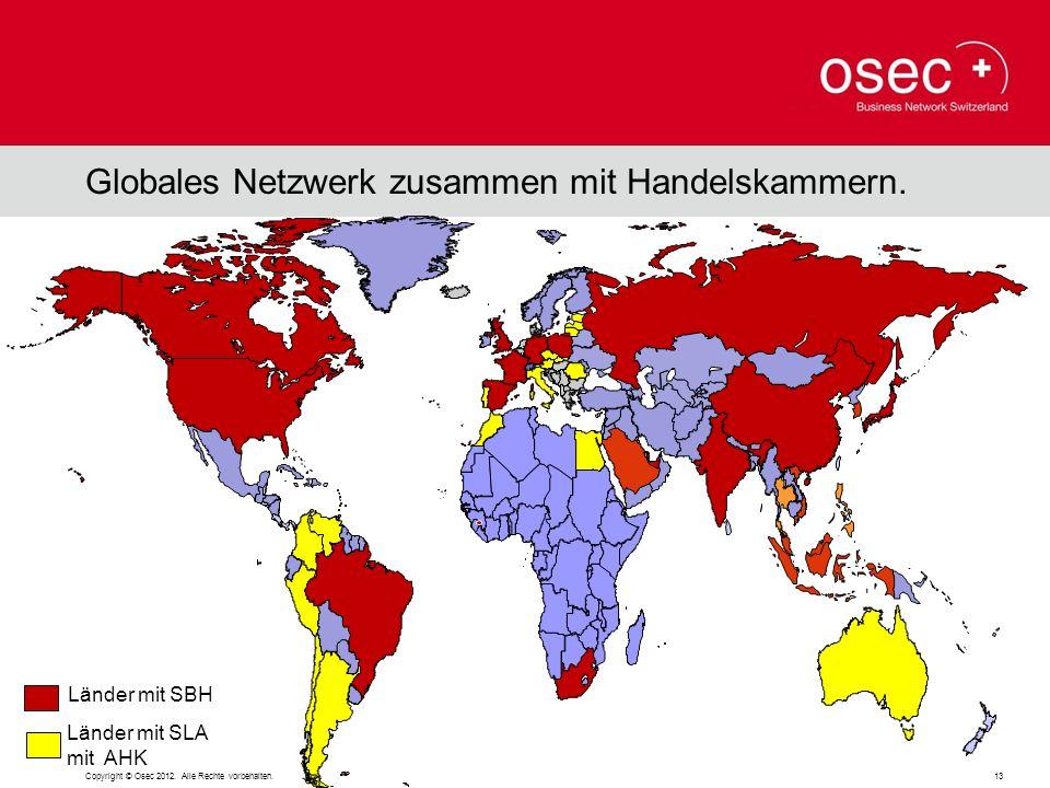 Globales Netzwerk zusammen mit Handelskammern. Länder mit SBH Länder mit SLA mit AHK Copyright © Osec 2012. Alle Rechte vorbehalten. 13