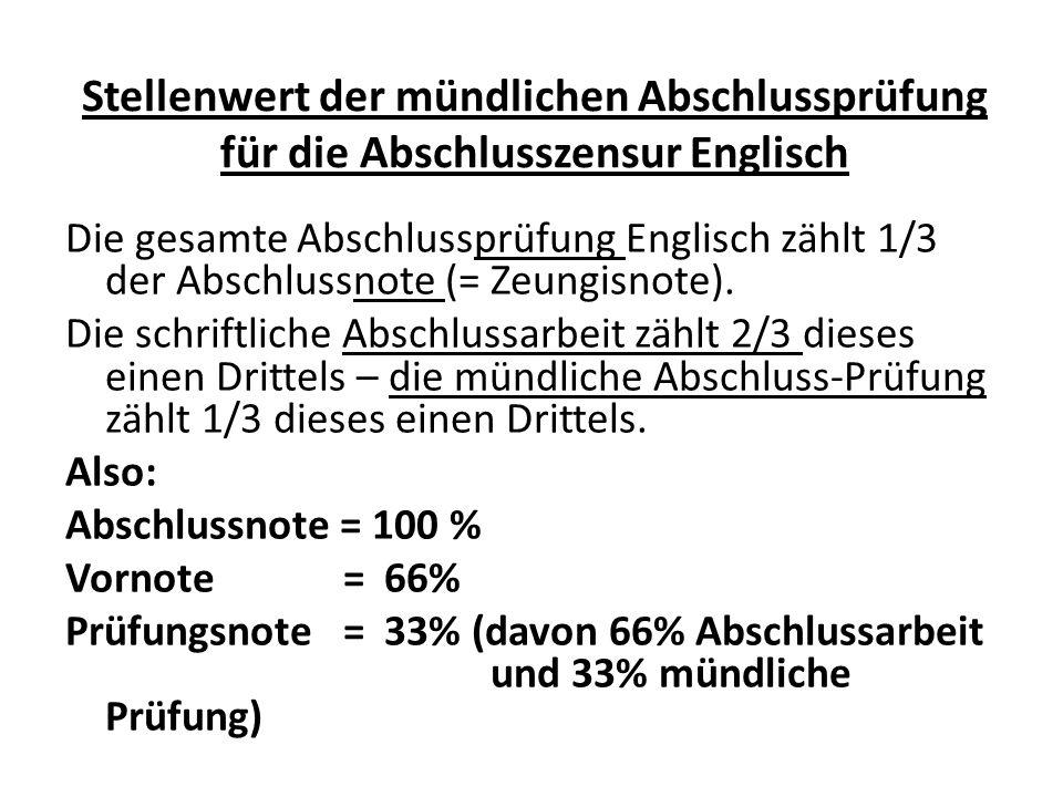 Stellenwert der mündlichen Abschlussprüfung für die Abschlusszensur Englisch Die gesamte Abschlussprüfung Englisch zählt 1/3 der Abschlussnote (= Zeungisnote).