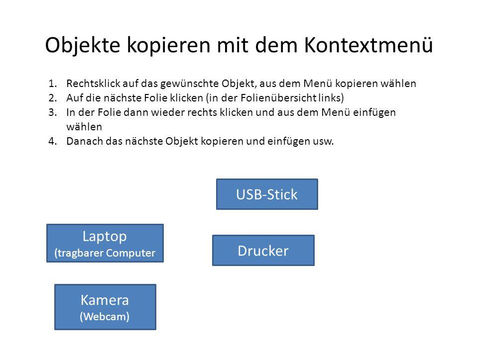 Objekte kopieren mit dem Kontextmenü Drucker USB-Stick Laptop (tragbarer Computer Kamera (Webcam) 1.Rechtsklick auf das gewünschte Objekt, aus dem Men