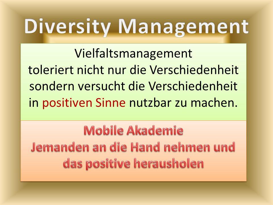 Vielfaltsmanagement toleriert nicht nur die Verschiedenheit sondern versucht die Verschiedenheit in positiven Sinne nutzbar zu machen.