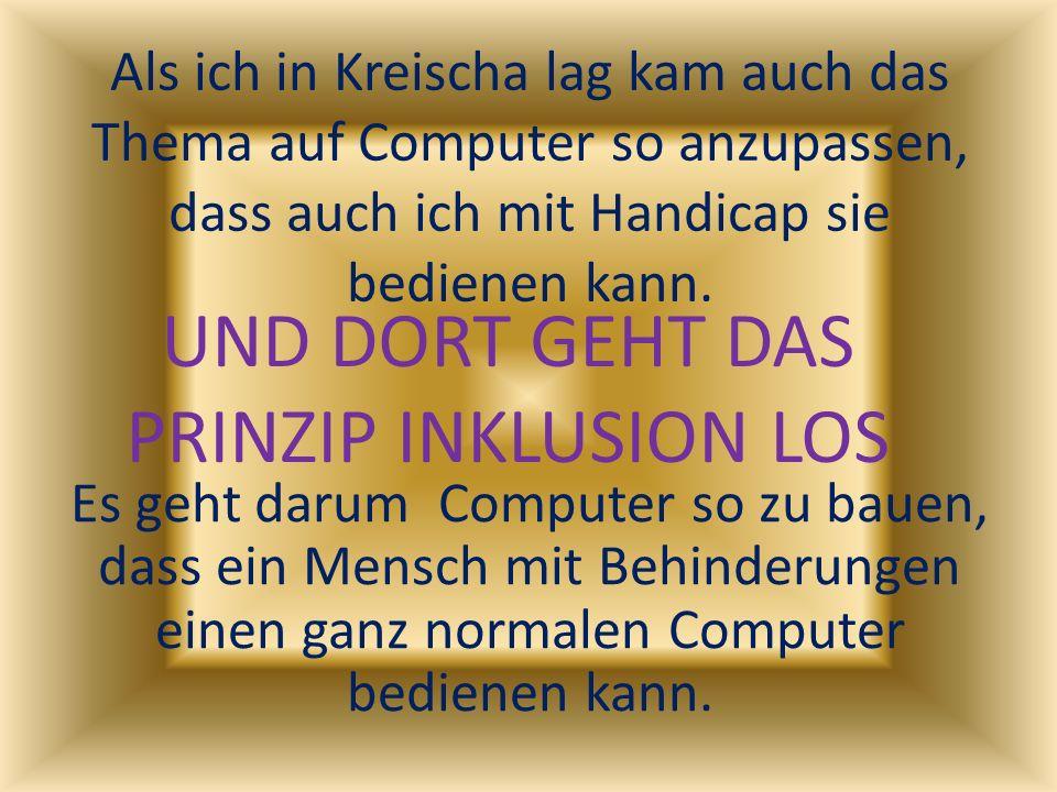 Als ich in Kreischa lag kam auch das Thema auf Computer so anzupassen, dass auch ich mit Handicap sie bedienen kann. Es geht darum Computer so zu baue