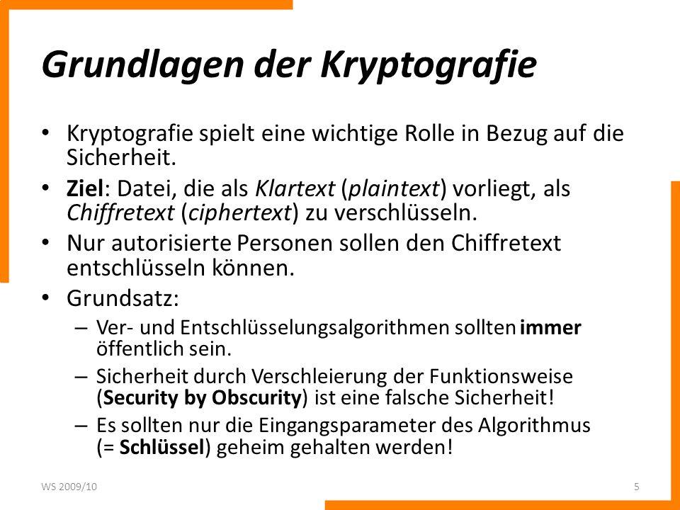 Ver- und Entschlüsselung P = Plaintext C = Chiffretext E = Verschlüsselungsalgorithmus K E = Schlüssel zur Verschlüsselung WS 2009/106 E E P D D Chiffretext Verschlüsselungs- algorithmus Entschlüsselungs- algorithmus P Ausgabe- Klartext Eingabe- Klartext VerschlüsselungEntschlüsselung KDKD Entschlüsselungsschlüssel KEKE Verschlüsselungsschlüssel D = Entschlüsselungsalgorithmus K D = Schlüssel zur Entschlüsselung
