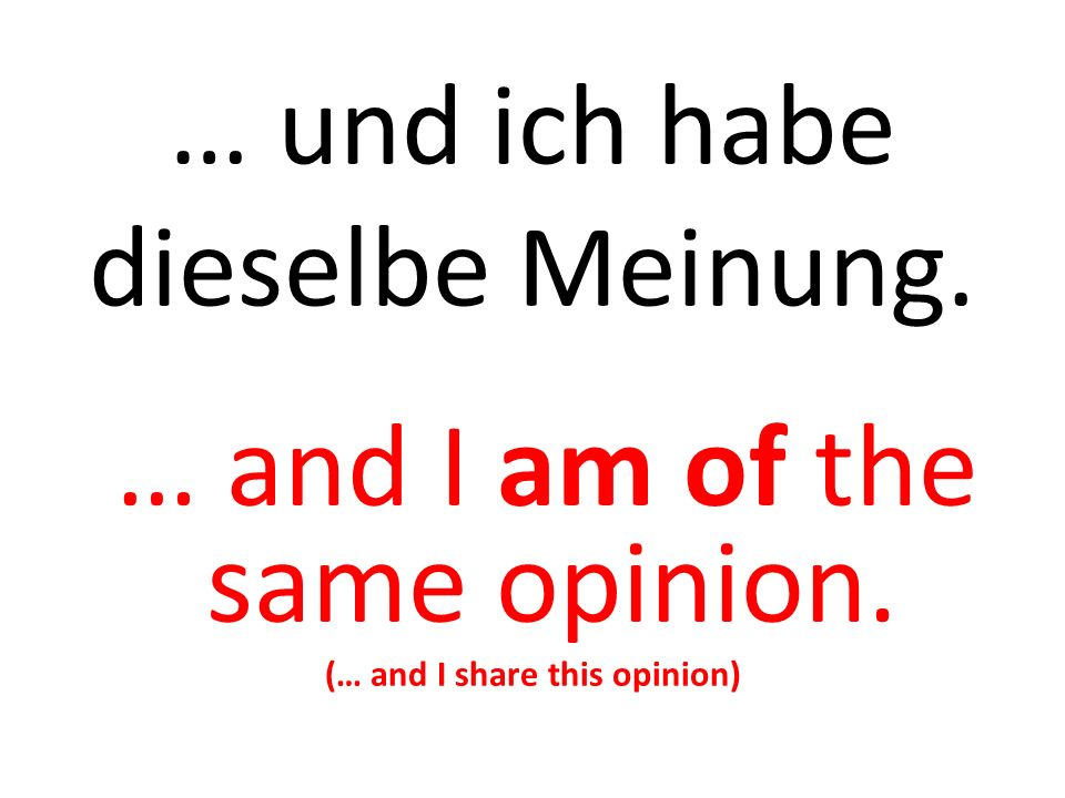 … und ich habe dieselbe Meinung. … and I am of the same opinion. (… and I share this opinion)