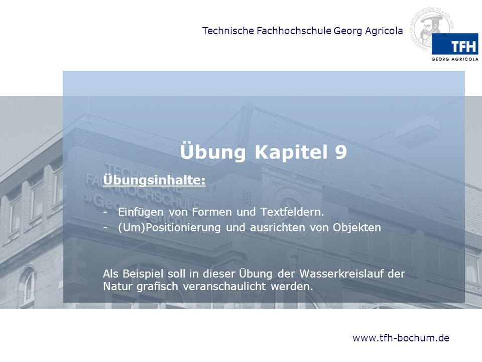 Technische Fachhochschule Georg Agricola www.tfh-bochum.de Übung Kapitel 9 Übungsinhalte: -Einfügen von Formen und Textfeldern.