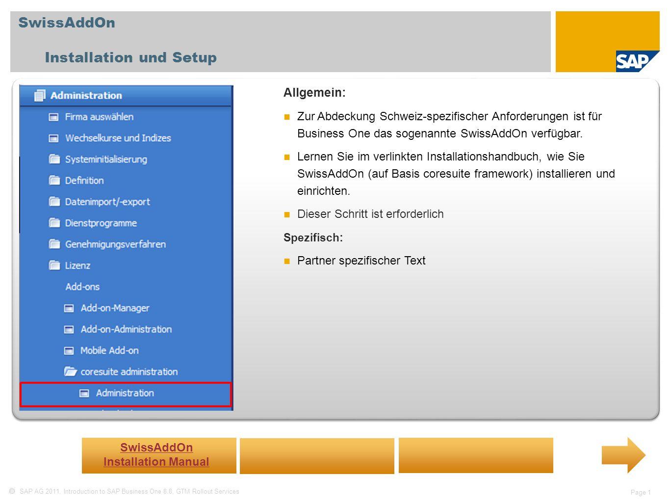 SAP AG 2011, Introduction to SAP Business One 8.8, GTM Rollout Services Page 1 SwissAddOn Installation und Setup Allgemein: Zur Abdeckung Schweiz-spezifischer Anforderungen ist für Business One das sogenannte SwissAddOn verfügbar.