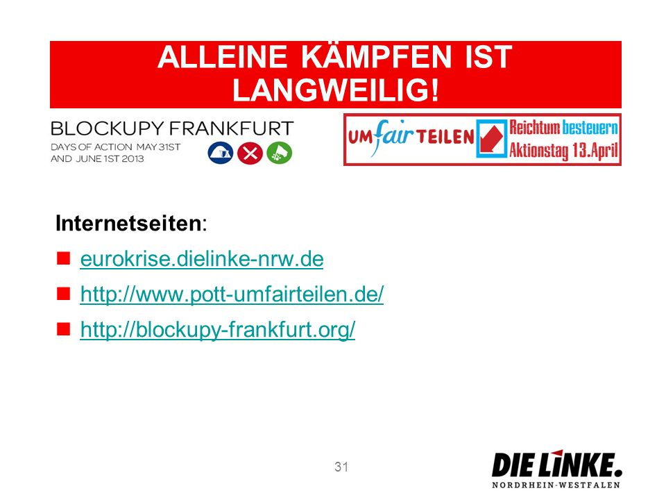 ALLEINE KÄMPFEN IST LANGWEILIG! Internetseiten: eurokrise.dielinke-nrw.de http://www.pott-umfairteilen.de/ http://blockupy-frankfurt.org/ 31