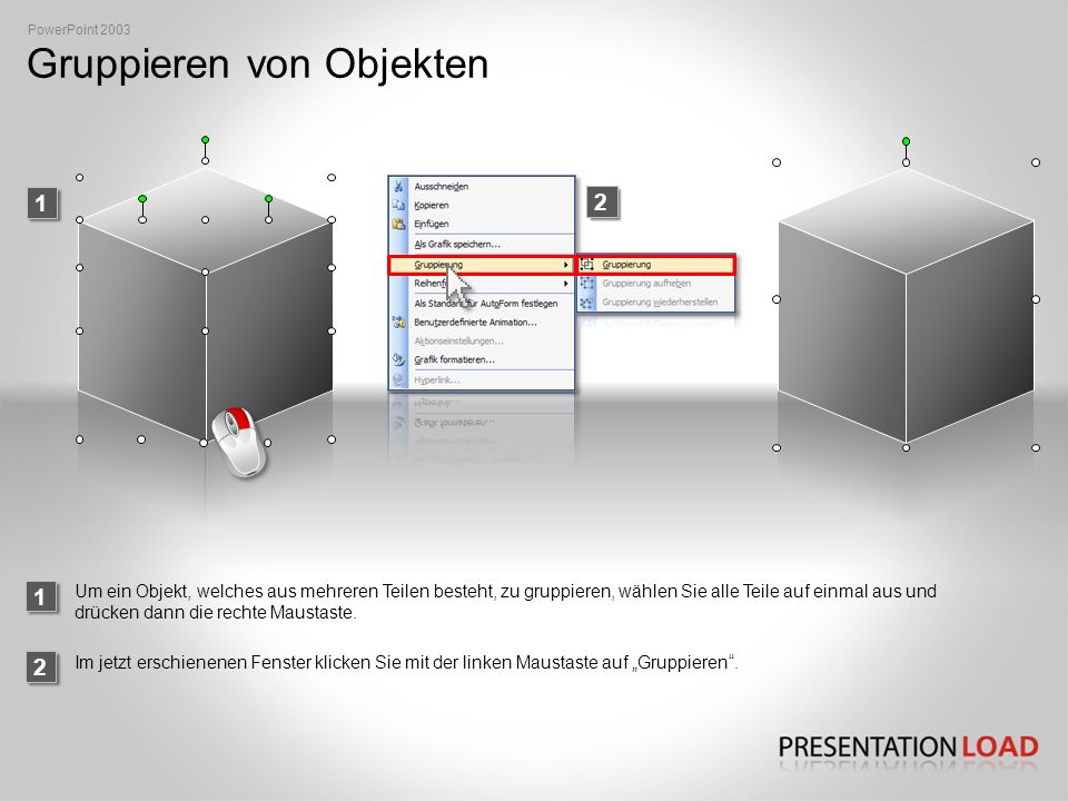 Gruppieren von Objekten 2 1 2 1 PowerPoint 2003 Um ein Objekt, welches aus mehreren Teilen besteht, zu gruppieren, wählen Sie alle Teile auf einmal aus und drücken dann die rechte Maustaste.