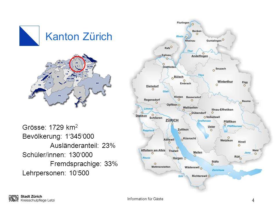 Information für Gäste 4 Kanton Zürich Grösse: 1729 km 2 Bevölkerung: 1345000 Ausländeranteil: 23% Schüler/innen: 130000 Fremdsprachige: 33% Lehrpersonen: 10500