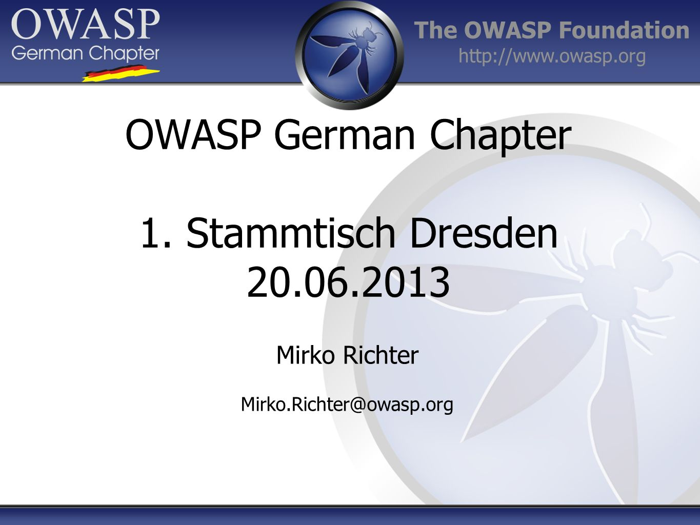 The OWASP Foundation http://www.owasp.org Mirko Richter Mirko.Richter@owasp.org OWASP German Chapter 1. Stammtisch Dresden 20.06.2013