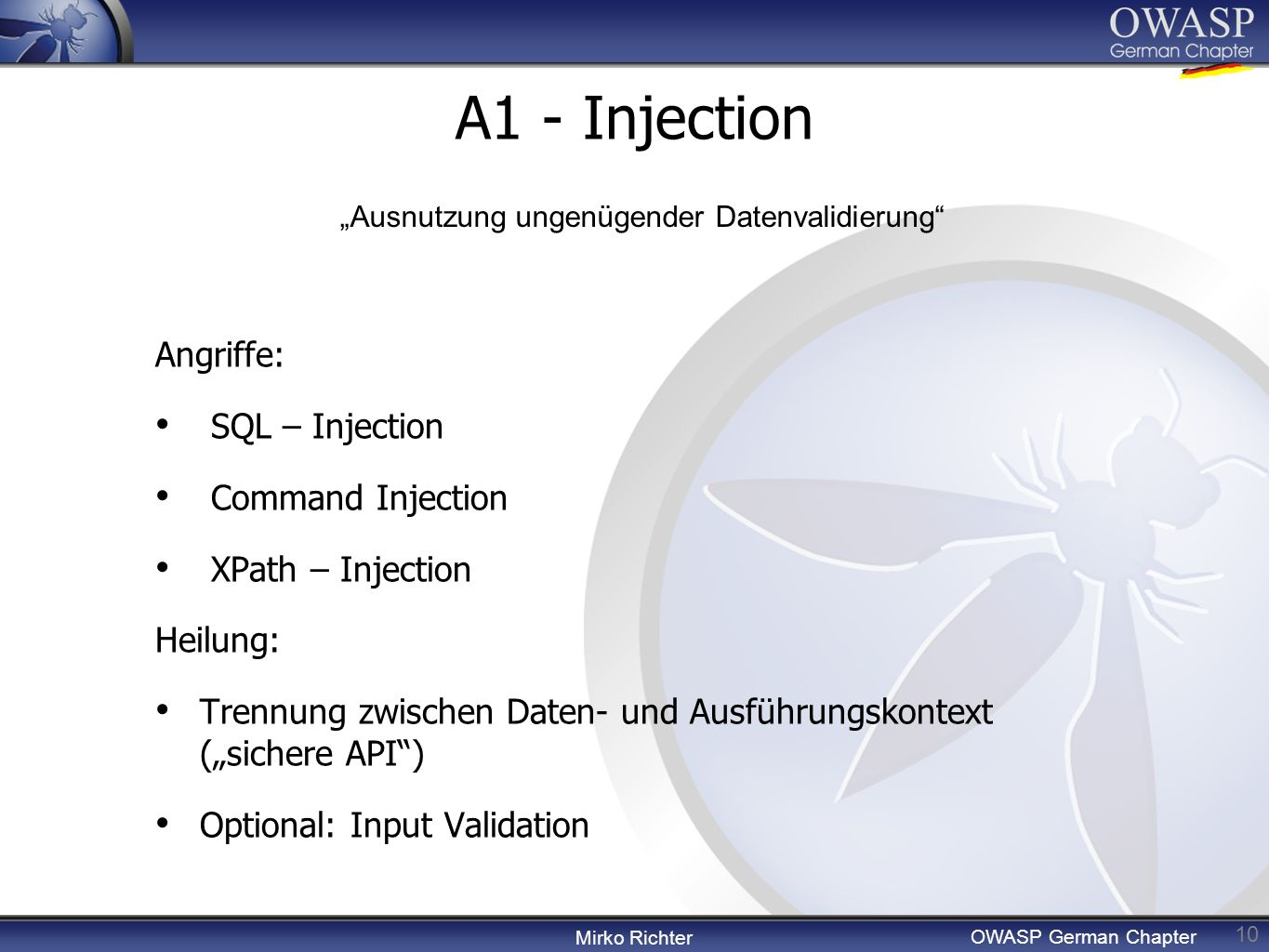 Mirko Richter OWASP German Chapter A1 - Injection 10 Angriffe: SQL – Injection Command Injection XPath – Injection Heilung: Trennung zwischen Daten- u