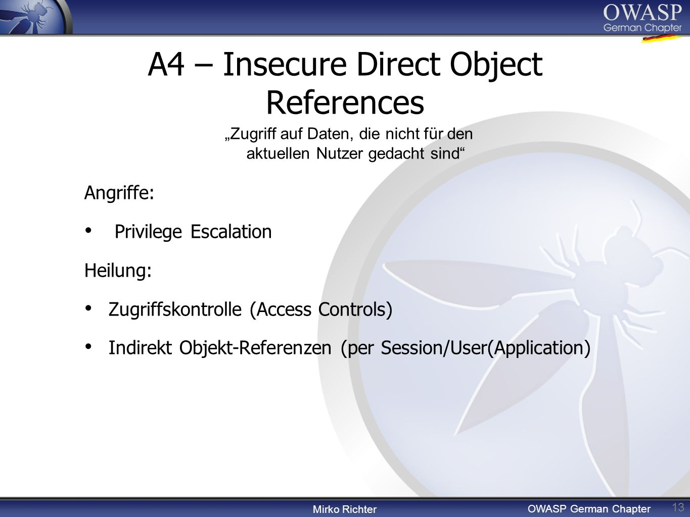 Mirko Richter OWASP German Chapter A4 – Insecure Direct Object References 13 Angriffe: Privilege Escalation Heilung: Zugriffskontrolle (Access Control