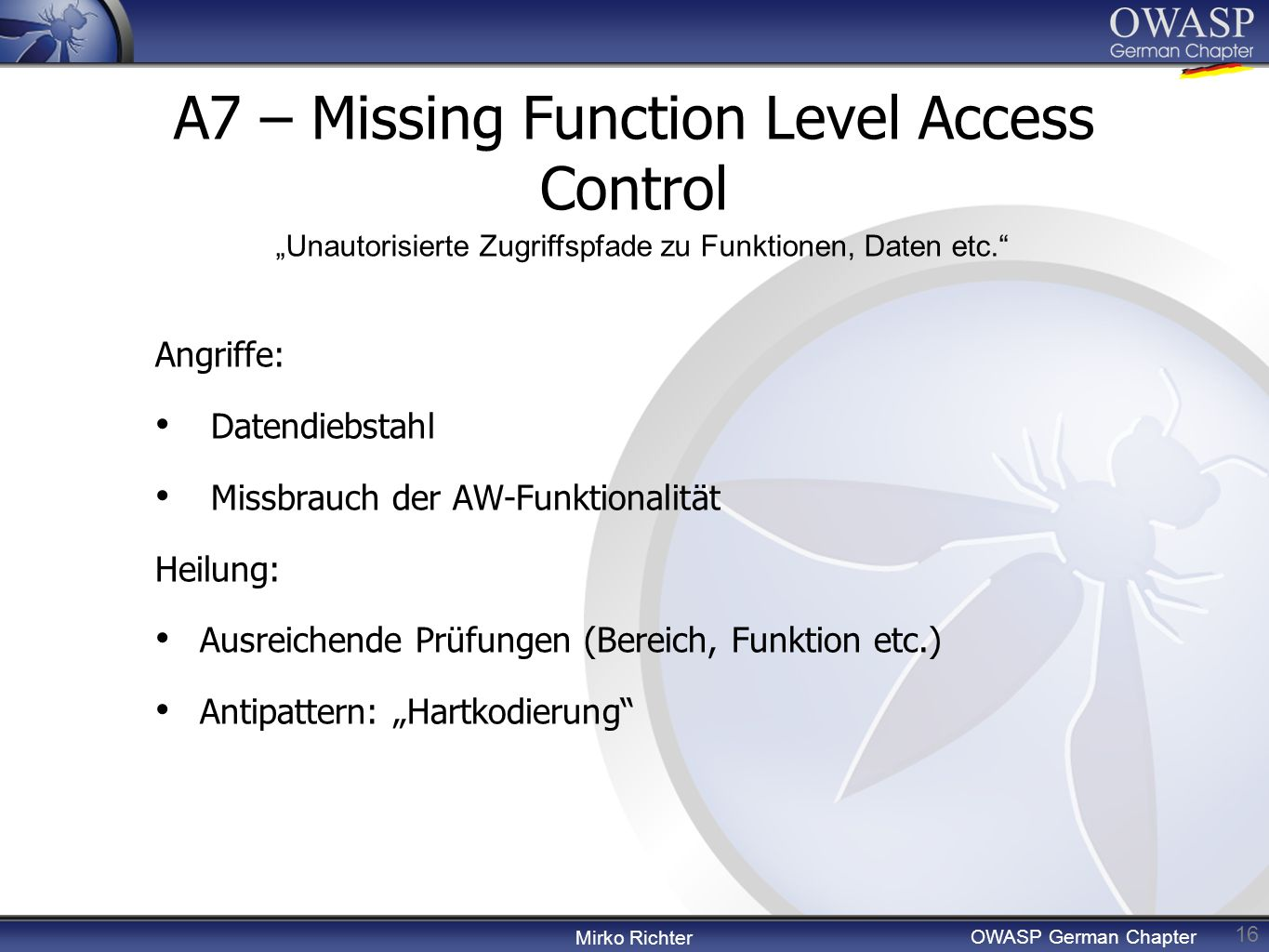 Mirko Richter OWASP German Chapter A7 – Missing Function Level Access Control 16 Angriffe: Datendiebstahl Missbrauch der AW-Funktionalität Heilung: Au