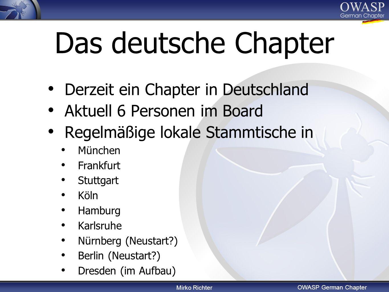 Mirko Richter OWASP German Chapter Das deutsche Chapter Derzeit ein Chapter in Deutschland Aktuell 6 Personen im Board Regelmäßige lokale Stammtische in München Frankfurt Stuttgart Köln Hamburg Karlsruhe Nürnberg (Neustart ) Berlin (Neustart ) Dresden (im Aufbau)