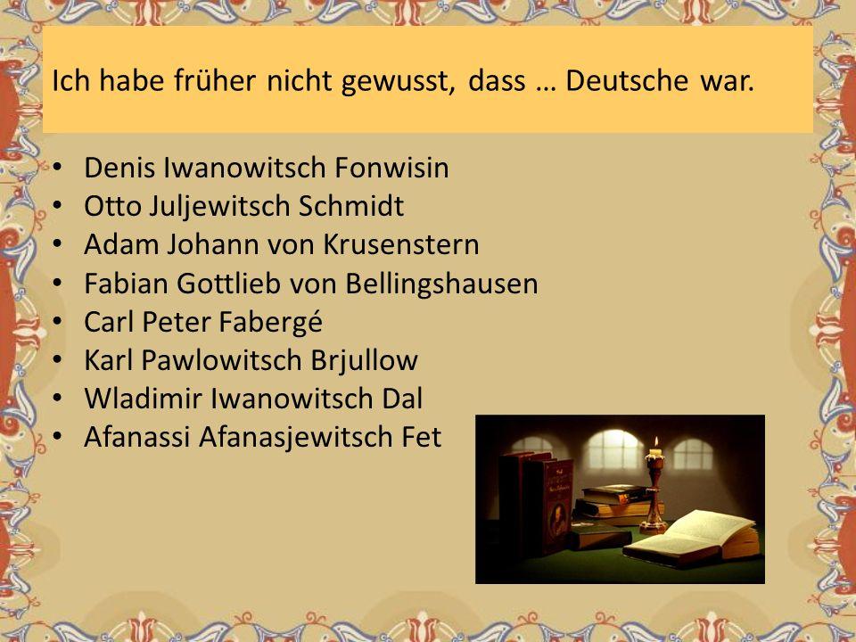 Ich habe früher nicht gewusst, dass … Deutsche war. Denis Iwanowitsch Fonwisin Otto Juljewitsch Schmidt Adam Johann von Krusenstern Fabian Gottlieb vo