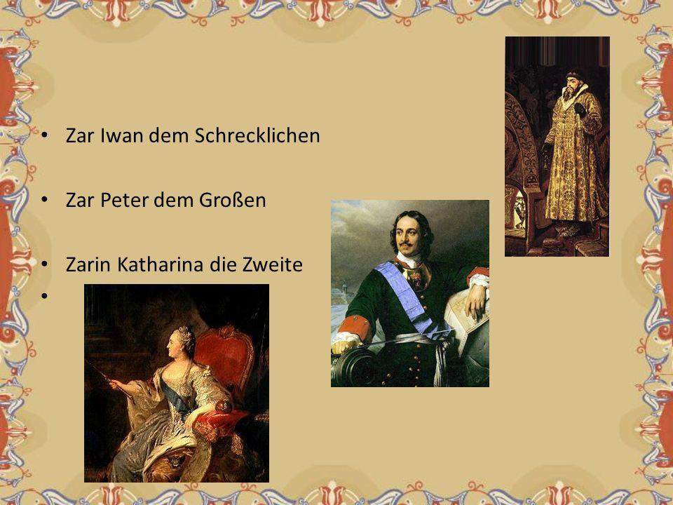 Zar Iwan dem Schrecklichen Zar Peter dem Großen Zarin Katharina die Zweite