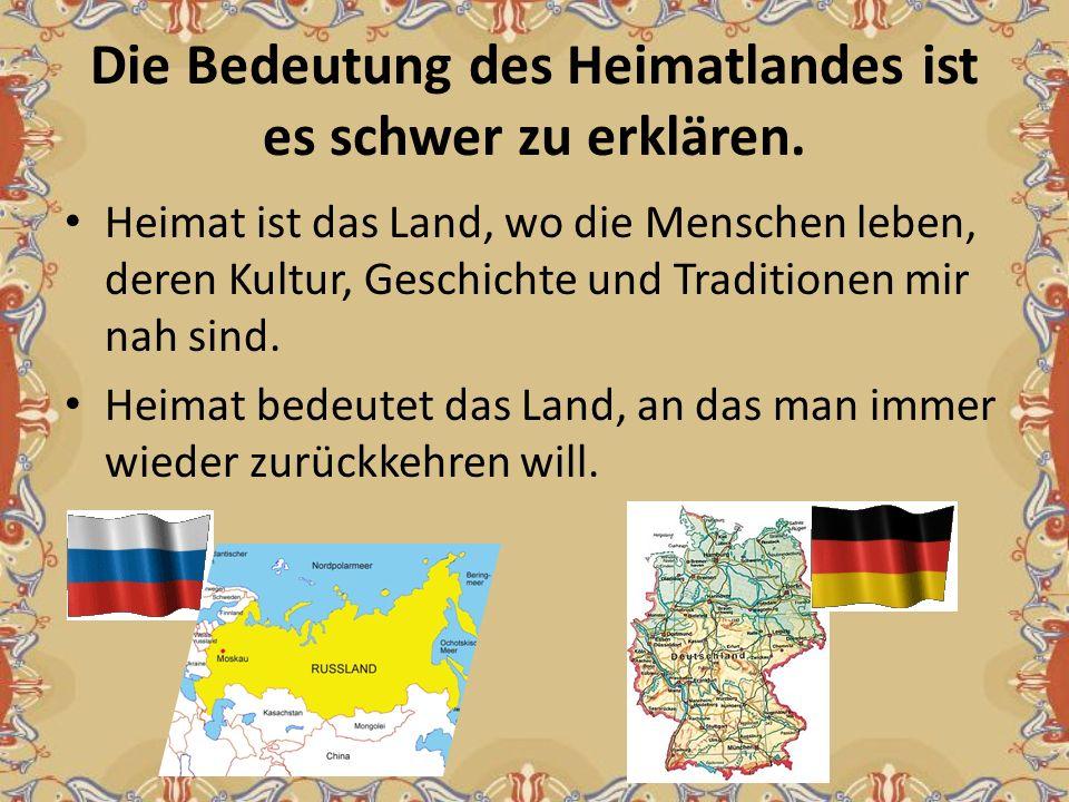 Die Bedeutung des Heimatlandes ist es schwer zu erklären. Heimat ist das Land, wo die Menschen leben, deren Kultur, Geschichte und Traditionen mir nah