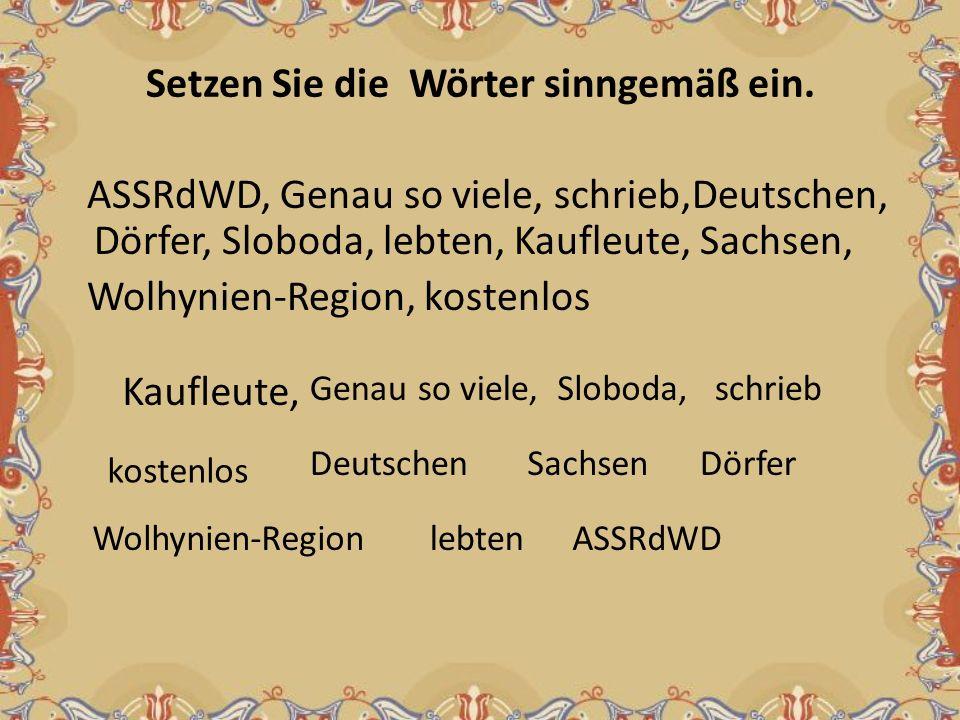Setzen Sie die Wörter sinngemäß ein. ASSRdWD, Genau so viele, schrieb,Deutschen, Dörfer, Sloboda, lebten, Kaufleute, Sachsen, Wolhynien-Region, kosten