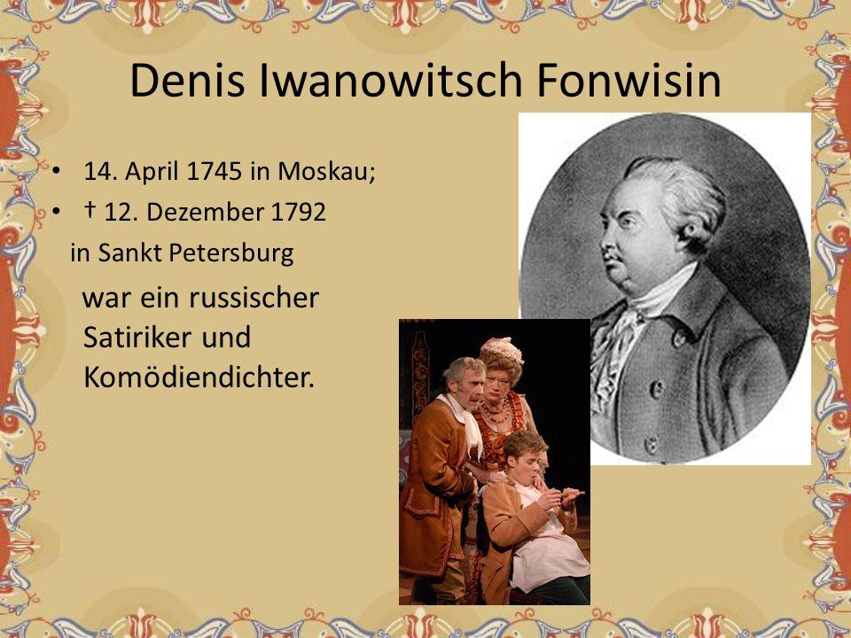 Denis Iwanowitsch Fonwisin 14. April 1745 in Moskau; 12. Dezember 1792 in Sankt Petersburg war ein russischer Satiriker und Komödiendichter.