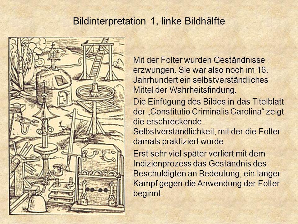 Bildinterpretation 1, linke Bildhälfte Mit der Folter wurden Geständnisse erzwungen. Sie war also noch im 16. Jahrhundert ein selbstverständliches Mit
