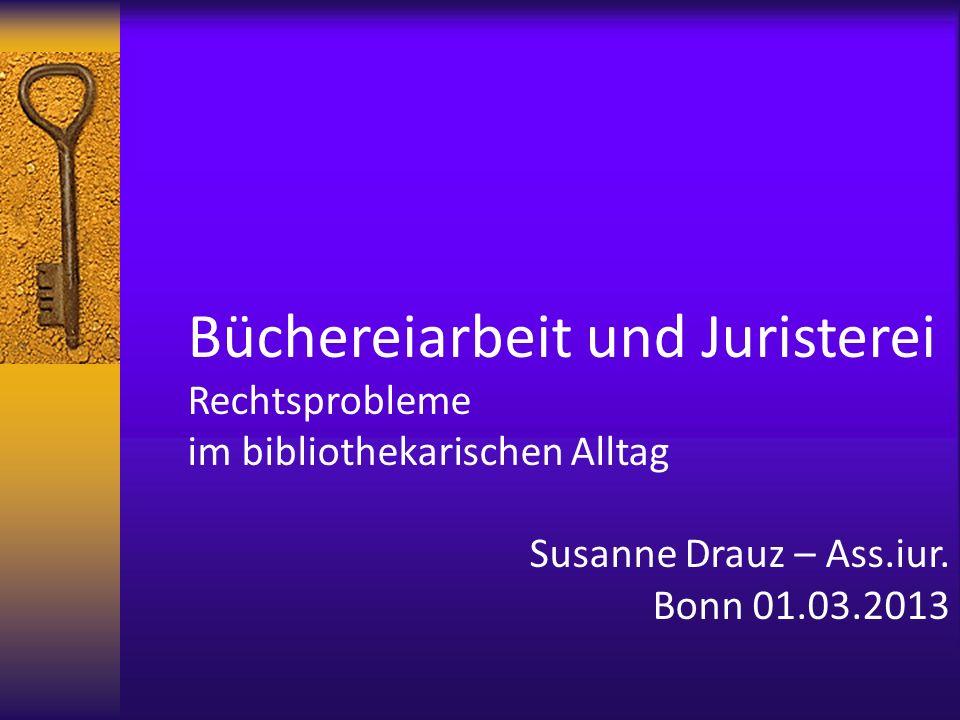Büchereiarbeit und Juristerei Rechtsprobleme im bibliothekarischen Alltag Susanne Drauz – Ass.iur. Bonn 01.03.2013