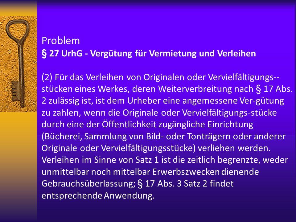 Problem § 27 UrhG - Vergütung für Vermietung und Verleihen (2) Für das Verleihen von Originalen oder Vervielfältigungs-- stücken eines Werkes, deren W