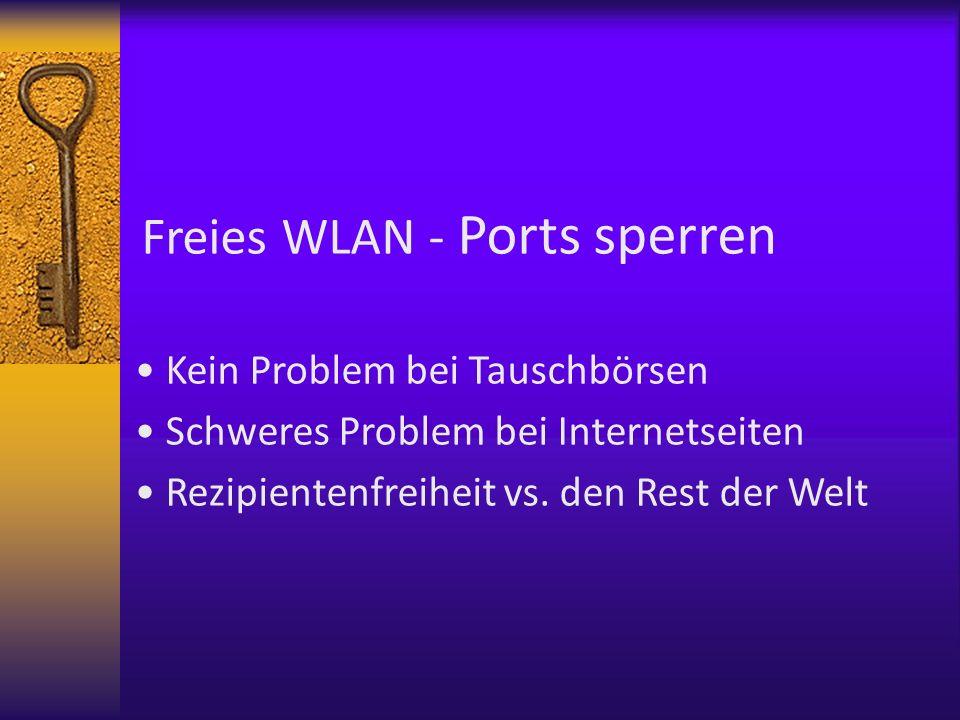 Freies WLAN - Ports sperren Kein Problem bei Tauschbörsen Schweres Problem bei Internetseiten Rezipientenfreiheit vs. den Rest der Welt