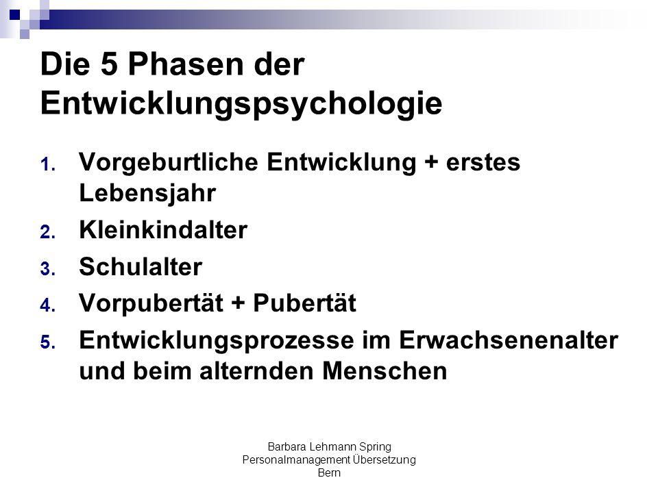 Barbara Lehmann Spring Personalmanagement Übersetzung Bern Die 5 Phasen der Entwicklungspsychologie 1. Vorgeburtliche Entwicklung + erstes Lebensjahr