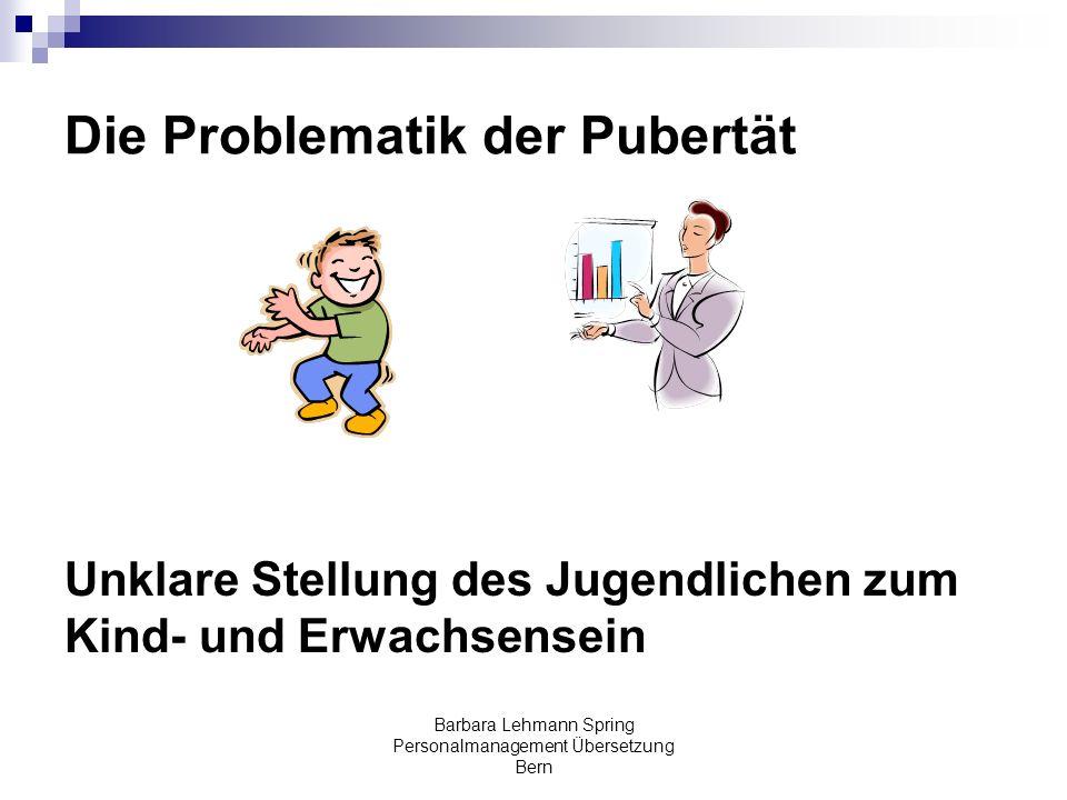 Barbara Lehmann Spring Personalmanagement Übersetzung Bern Die Problematik der Pubertät Unklare Stellung des Jugendlichen zum Kind- und Erwachsensein