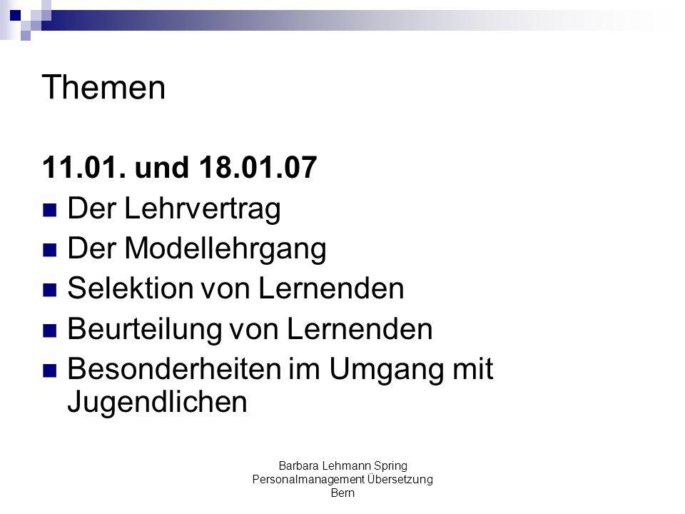 Barbara Lehmann Spring Personalmanagement Übersetzung Bern Themen 11.01. und 18.01.07 Der Lehrvertrag Der Modellehrgang Selektion von Lernenden Beurte