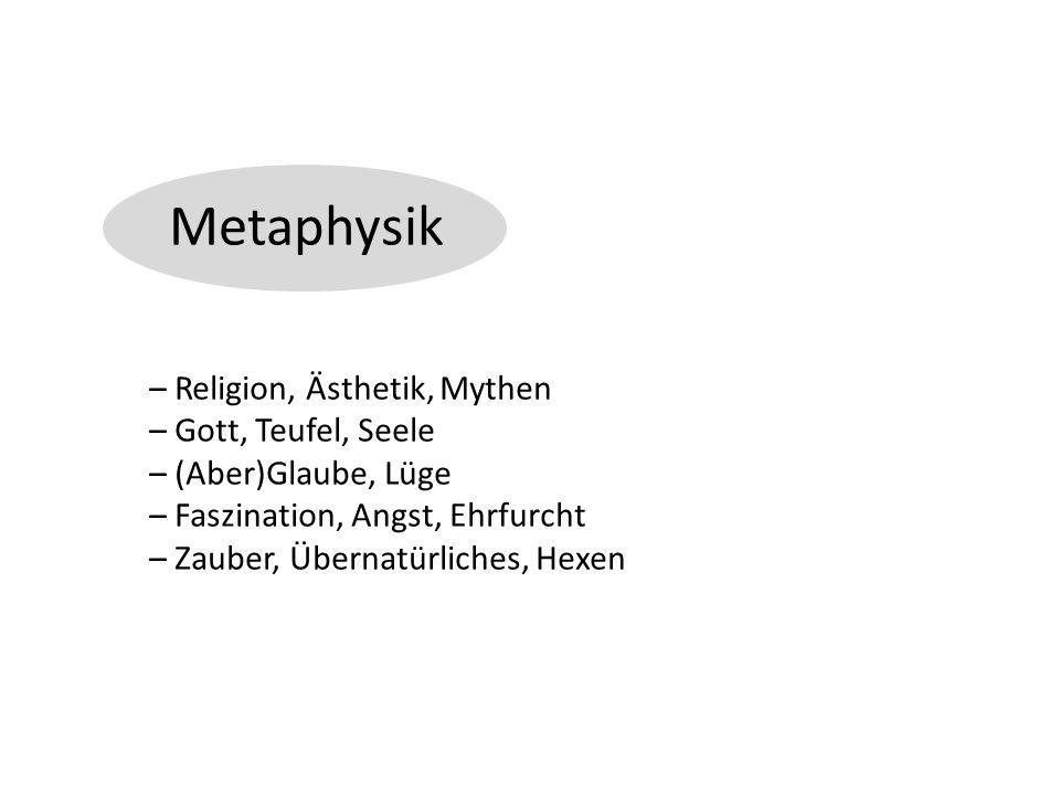 Metaphysik – Religion, Ästhetik, Mythen – Gott, Teufel, Seele – (Aber)Glaube, Lüge – Faszination, Angst, Ehrfurcht – Zauber, Übernatürliches, Hexen