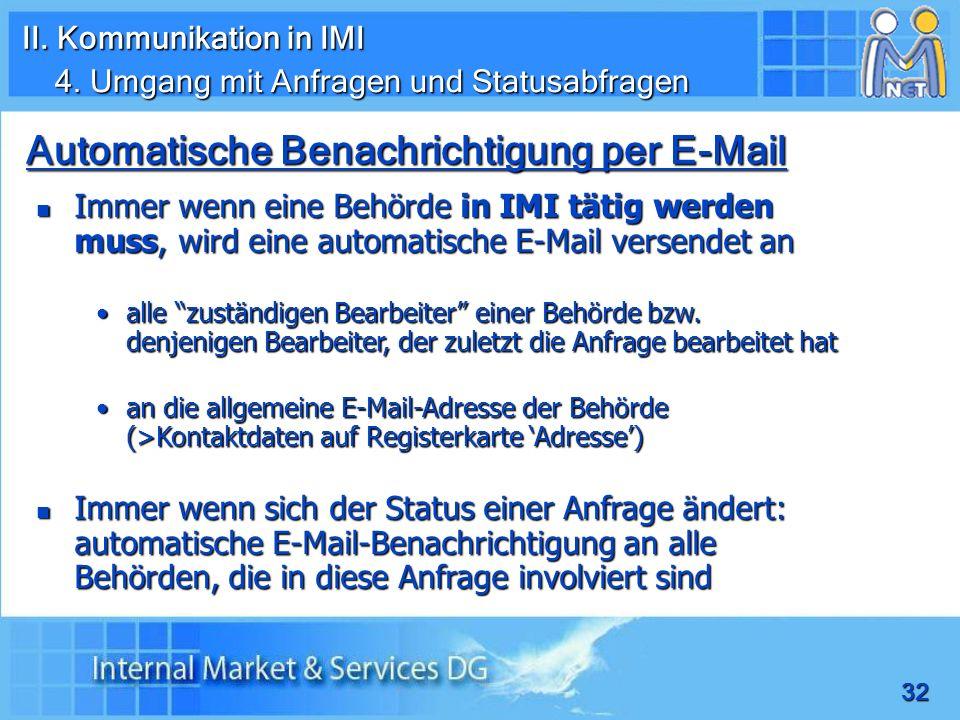 32 Automatische Benachrichtigung per E-Mail Immer wenn eine Behörde in IMI tätig werden muss, wird eine automatische E-Mail versendet an Immer wenn eine Behörde in IMI tätig werden muss, wird eine automatische E-Mail versendet an alle zuständigen Bearbeiter einer Behörde bzw.