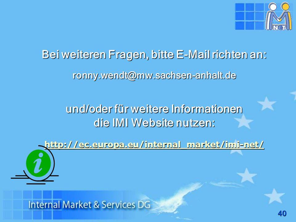 40 und/oder für weitere Informationen die IMI Website nutzen: http://ec.europa.eu/internal_market/imi-net/ Bei weiteren Fragen, bitte E-Mail richten an: ronny.wendt@mw.sachsen-anhalt.de