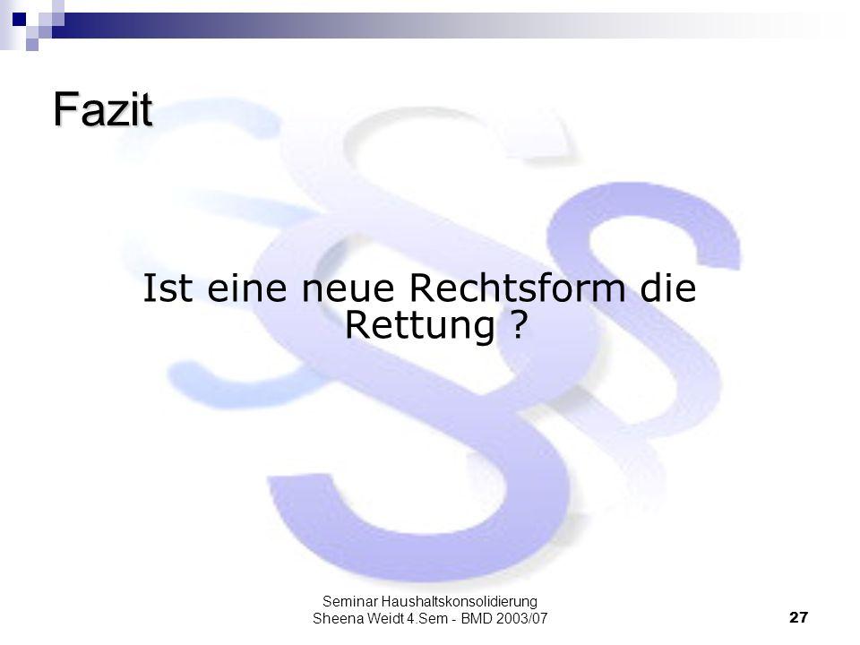 Seminar Haushaltskonsolidierung Sheena Weidt 4.Sem - BMD 2003/0727 Fazit Ist eine neue Rechtsform die Rettung ?