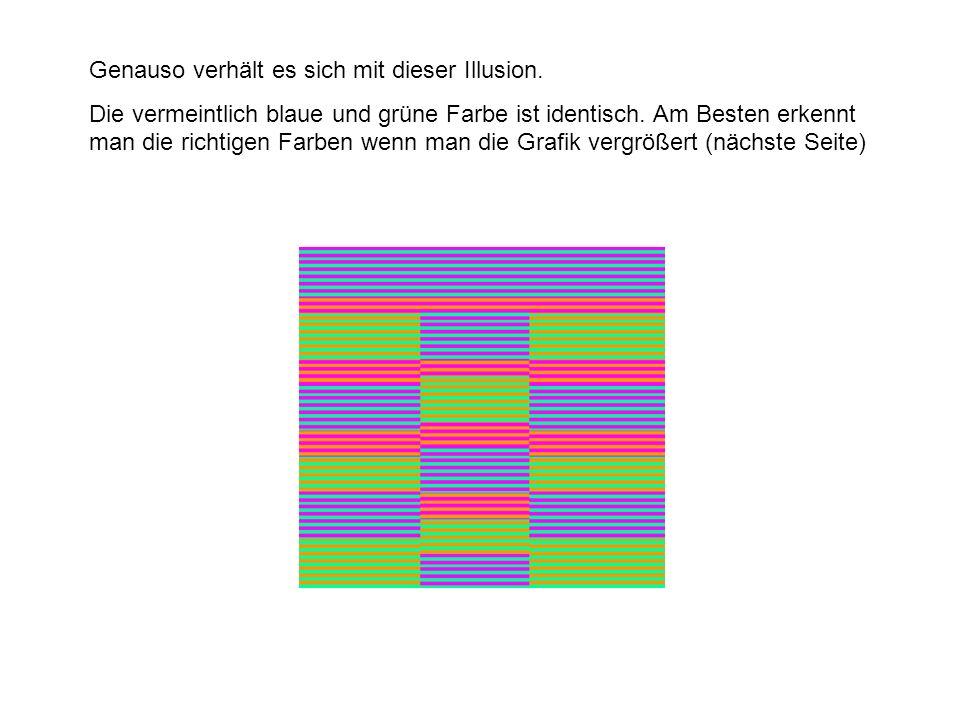 Genauso verhält es sich mit dieser Illusion. Die vermeintlich blaue und grüne Farbe ist identisch. Am Besten erkennt man die richtigen Farben wenn man