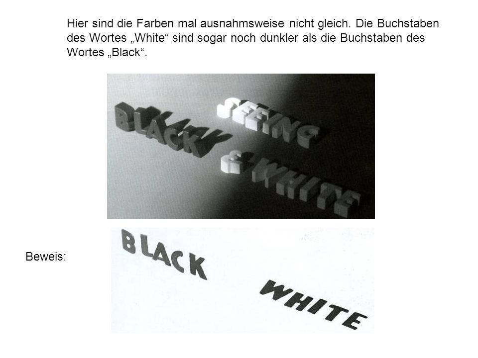 Hier sind die Farben mal ausnahmsweise nicht gleich. Die Buchstaben des Wortes White sind sogar noch dunkler als die Buchstaben des Wortes Black. Bewe