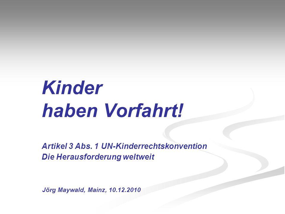 Kinder haben Vorfahrt! Artikel 3 Abs. 1 UN-Kinderrechtskonvention Die Herausforderung weltweit Jörg Maywald, Mainz, 10.12.2010