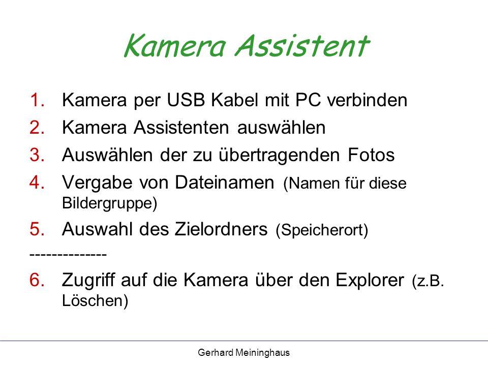 Gerhard Meininghaus Kamera Assistent 1.Kamera per USB Kabel mit PC verbinden 2.Kamera Assistenten auswählen 3.Auswählen der zu übertragenden Fotos 4.Vergabe von Dateinamen (Namen für diese Bildergruppe) 5.Auswahl des Zielordners (Speicherort) -------------- 6.Zugriff auf die Kamera über den Explorer (z.B.