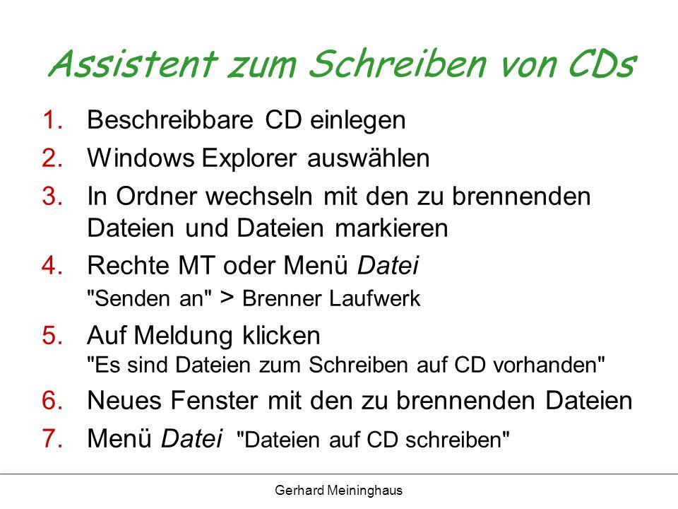 Gerhard Meininghaus Assistent zum Schreiben von CDs 1.Beschreibbare CD einlegen 2.Windows Explorer auswählen 3.In Ordner wechseln mit den zu brennenden Dateien und Dateien markieren 4.Rechte MT oder Menü Datei Senden an > Brenner Laufwerk 5.Auf Meldung klicken Es sind Dateien zum Schreiben auf CD vorhanden 6.Neues Fenster mit den zu brennenden Dateien 7.Menü Datei Dateien auf CD schreiben