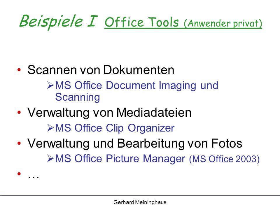 Gerhard Meininghaus Beispiele I Office Tools (Anwender privat) Scannen von Dokumenten MS Office Document Imaging und Scanning Verwaltung von Mediadateien MS Office Clip Organizer Verwaltung und Bearbeitung von Fotos MS Office Picture Manager (MS Office 2003) …
