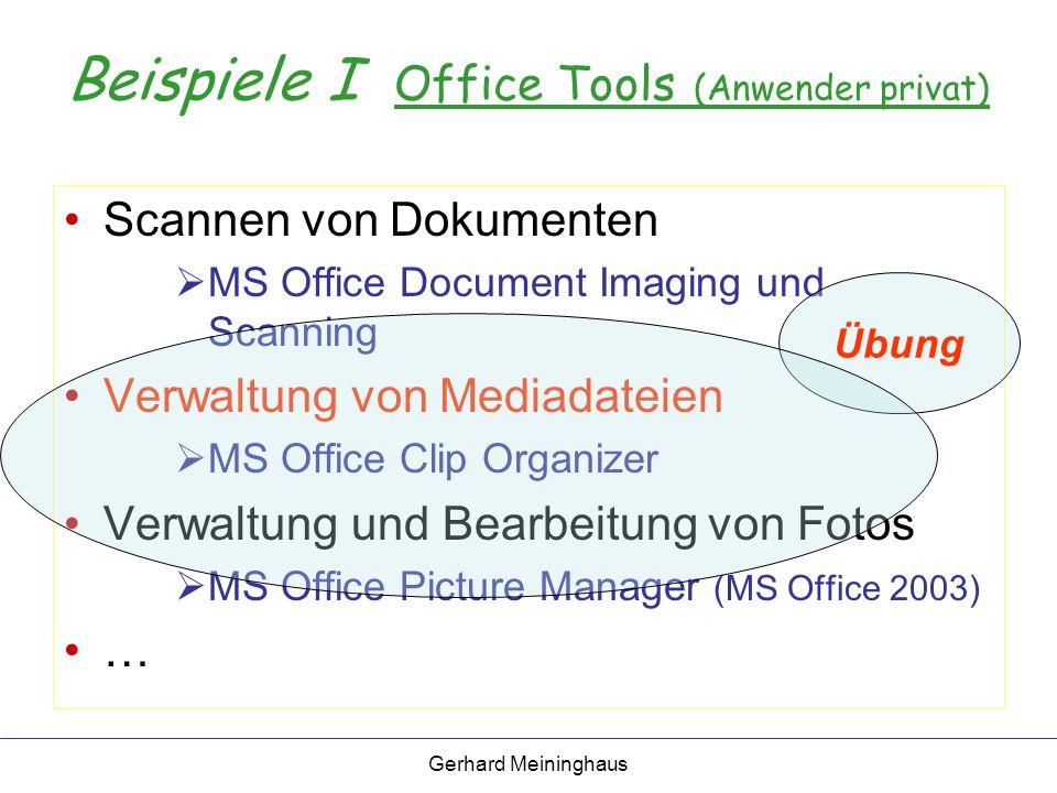 Gerhard Meininghaus Beispiele I Office Tools (Anwender privat) Scannen von Dokumenten MS Office Document Imaging und Scanning Verwaltung von Mediadateien MS Office Clip Organizer Verwaltung und Bearbeitung von Fotos MS Office Picture Manager (MS Office 2003) … Übung