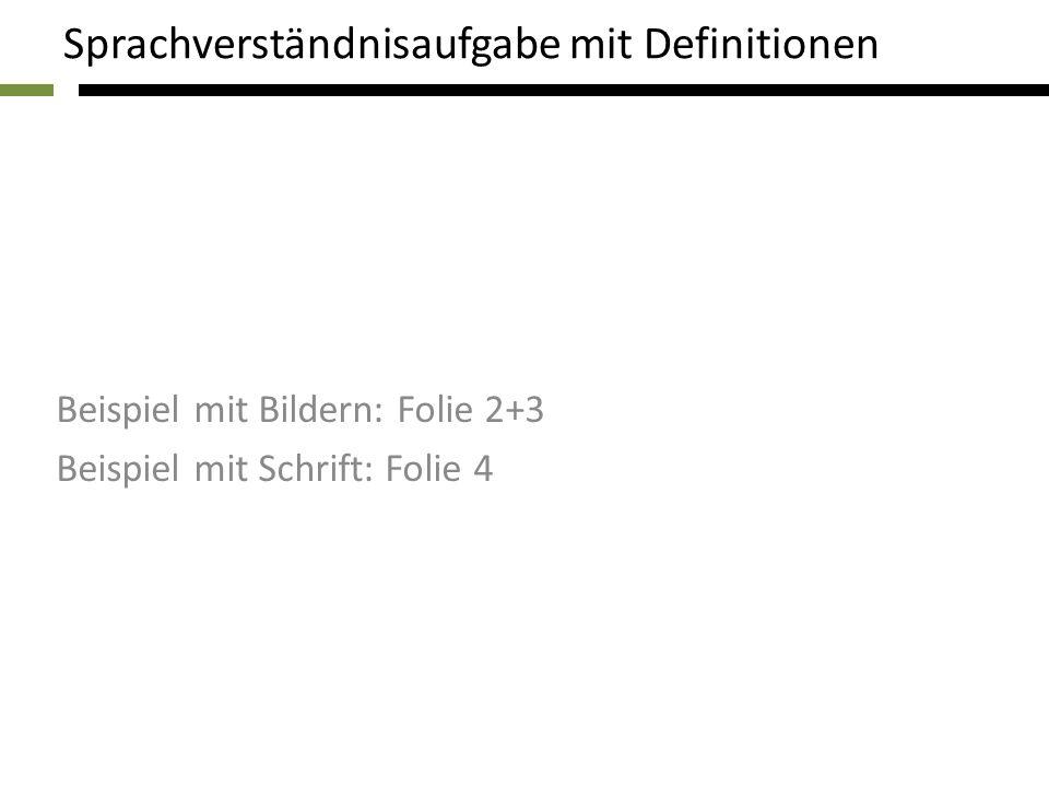Beispiel mit Bildern: Folie 2+3 Beispiel mit Schrift: Folie 4 Sprachverständnisaufgabe mit Definitionen
