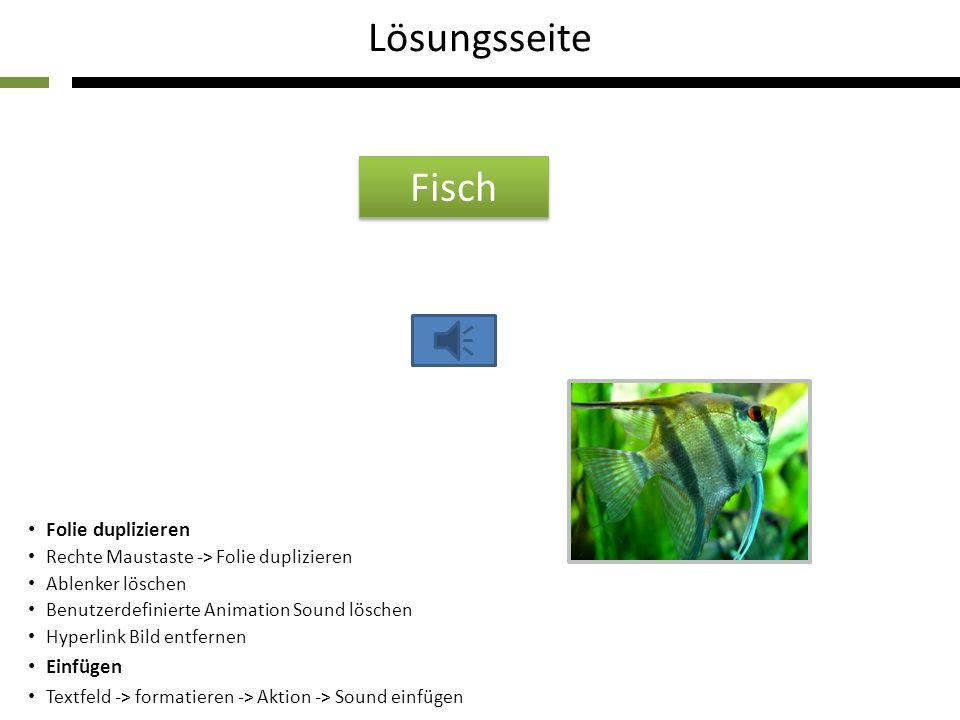Folie duplizieren Rechte Maustaste -> Folie duplizieren Ablenker löschen Benutzerdefinierte Animation Sound löschen Hyperlink Bild entfernen Einfügen Textfeld -> formatieren -> Aktion -> Sound einfügen Lösungsseite Fisch