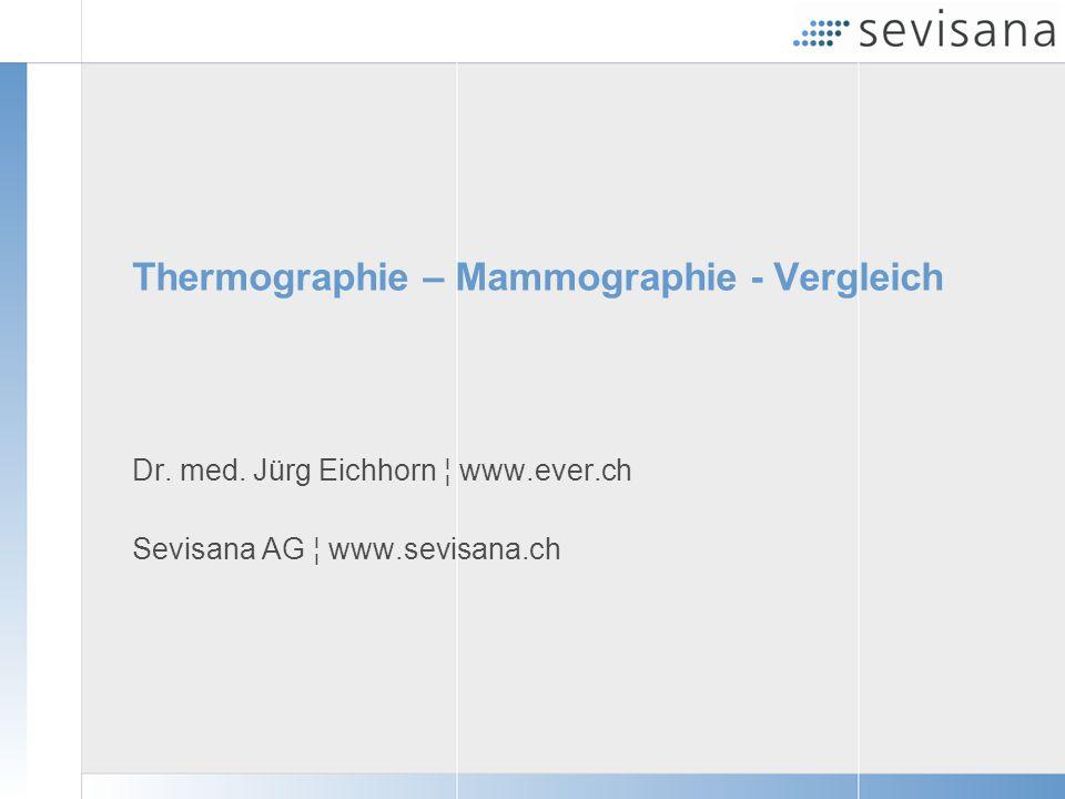 Thermographie – Mammographie - Vergleich Dr. med. Jürg Eichhorn ¦ www.ever.ch Sevisana AG ¦ www.sevisana.ch